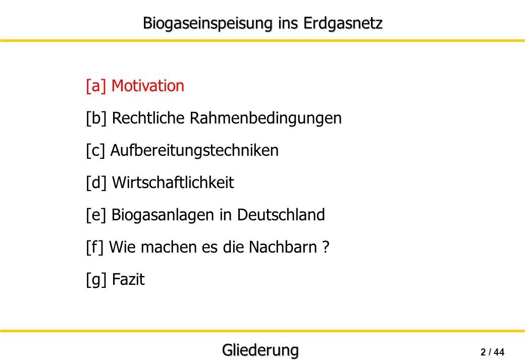 Biogaseinspeisung ins Erdgasnetz 43 / 44 [g] Fazit Fazit CO 2 -neutral gesetzliche Grundlagen noch in den Kinderschuhen unwirtschaftlich unter jetzigen Rahmenbedingungen bislang Nutzung in BHKW-Variante vorteilhafter viel Potential, falls Gaseigenschaften nicht am Einspeisepunkt, sondern im Netz maßgeblich sind; wie in anderen europäischen Ländern technisch sehr weit, innovative + funktionierende Systeme
