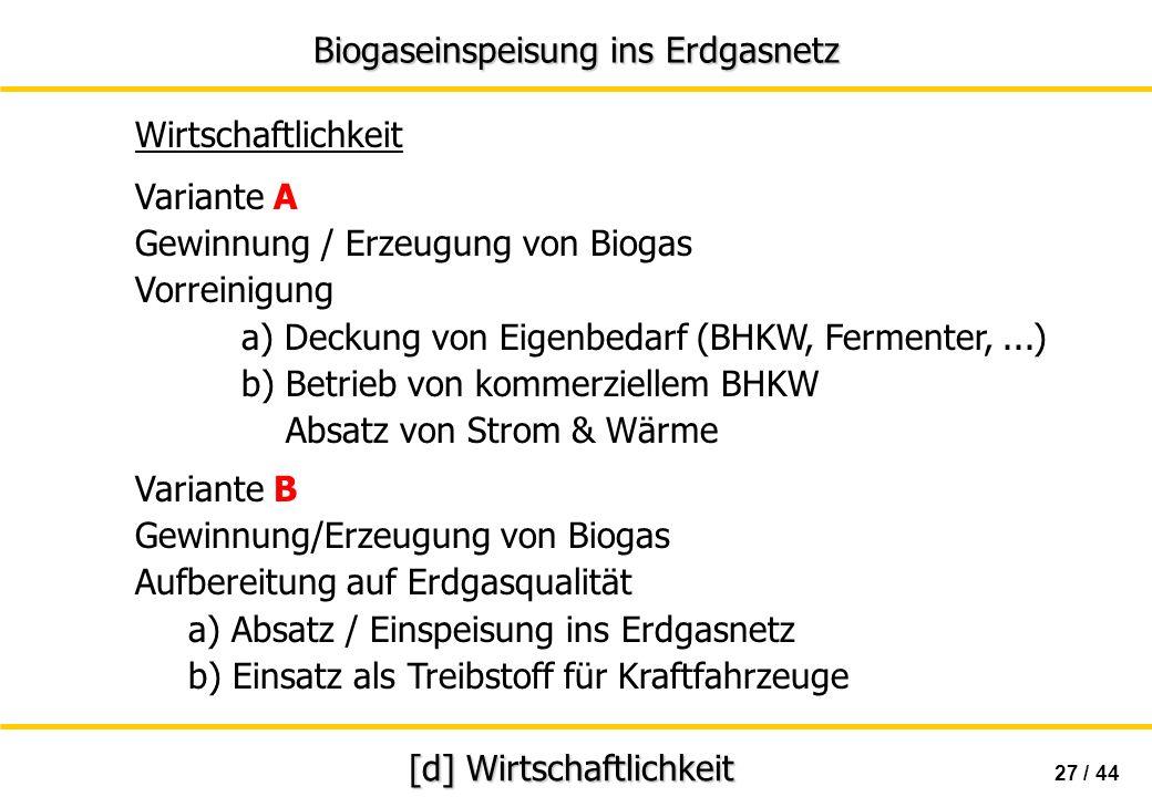 Biogaseinspeisung ins Erdgasnetz 27 / 44 [d] Wirtschaftlichkeit Wirtschaftlichkeit Variante A Gewinnung / Erzeugung von Biogas Vorreinigung a) Deckung