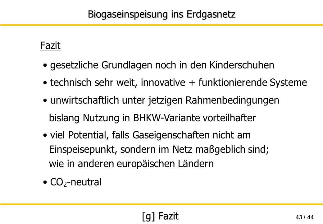 Biogaseinspeisung ins Erdgasnetz 43 / 44 [g] Fazit Fazit CO 2 -neutral gesetzliche Grundlagen noch in den Kinderschuhen unwirtschaftlich unter jetzige