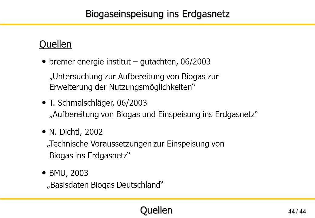 Biogaseinspeisung ins Erdgasnetz 44 / 44 Quellen Quellen bremer energie institut – gutachten, 06/2003 Untersuchung zur Aufbereitung von Biogas zur Erw