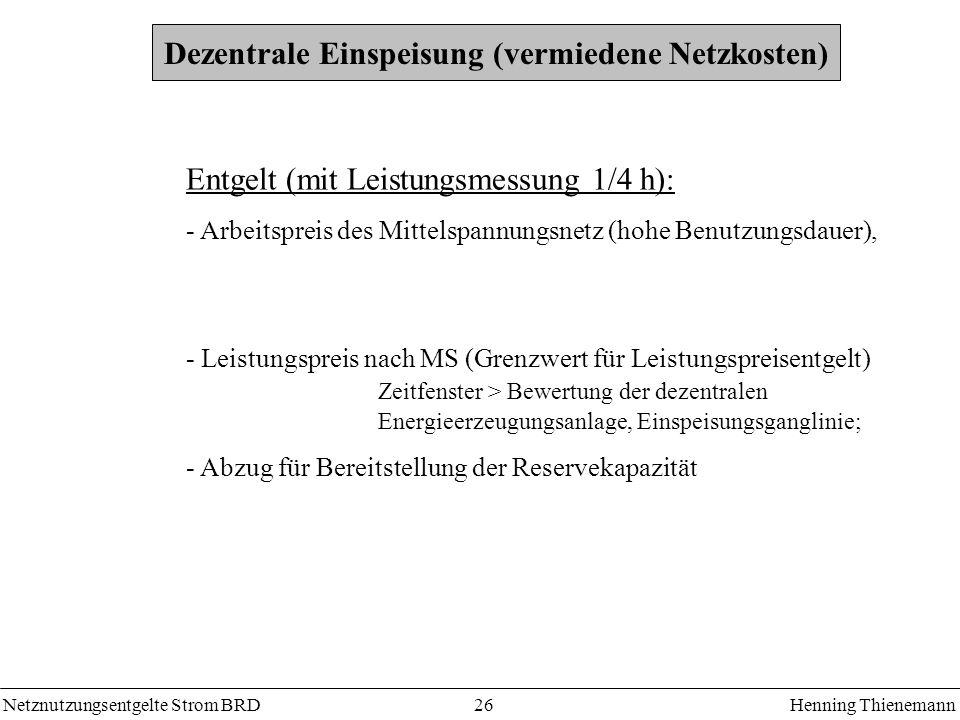 Netznutzungsentgelte Strom BRDHenning Thienemann 26 Dezentrale Einspeisung (vermiedene Netzkosten) Entgelt (mit Leistungsmessung 1/4 h): - Arbeitsprei