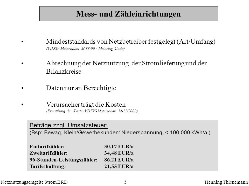 Netznutzungsentgelte Strom BRDHenning Thienemann 5 Mess- und Zähleinrichtungen Mindeststandards von Netzbetreiber festgelegt (Art/Umfang) (VDEW-Materialien M 33/00 / Metering Code) Abrechnung der Netznutzung, der Stromlieferung und der Bilanzkreise Daten nur an Berechtigte Verursacher trägt die Kosten (Ermittlung der KostenVDEW-Materialien M-12/2000) Beträge zzgl.