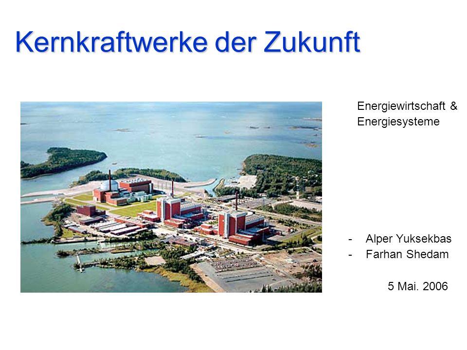 Kernkraftwerke der Zukunft -Alper Yuksekbas -Farhan Shedam 5 Mai. 2006 Energiewirtschaft & Energiesysteme