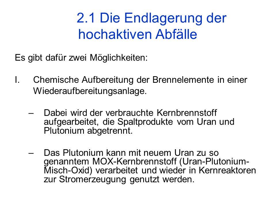 2.1 Die Endlagerung der hochaktiven Abfälle Es gibt dafür zwei Möglichkeiten: I.Chemische Aufbereitung der Brennelemente in einer Wiederaufbereitungsa
