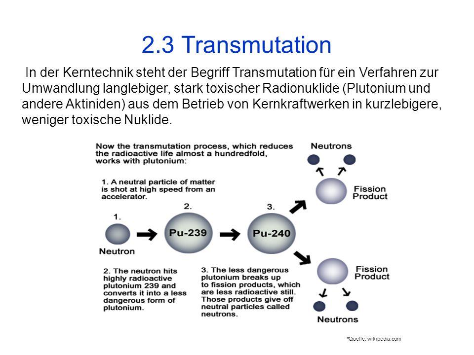 2.3 Transmutation In der Kerntechnik steht der Begriff Transmutation für ein Verfahren zur Umwandlung langlebiger, stark toxischer Radionuklide (Pluto