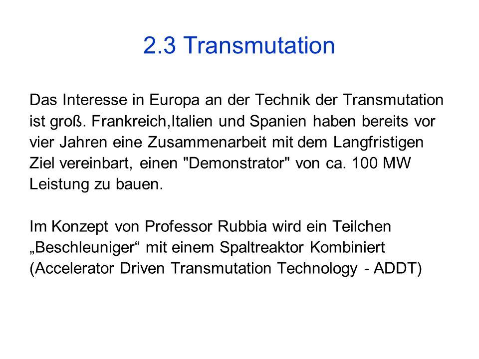 2.3 Transmutation Das Interesse in Europa an der Technik der Transmutation ist groß. Frankreich,Italien und Spanien haben bereits vor vier Jahren eine