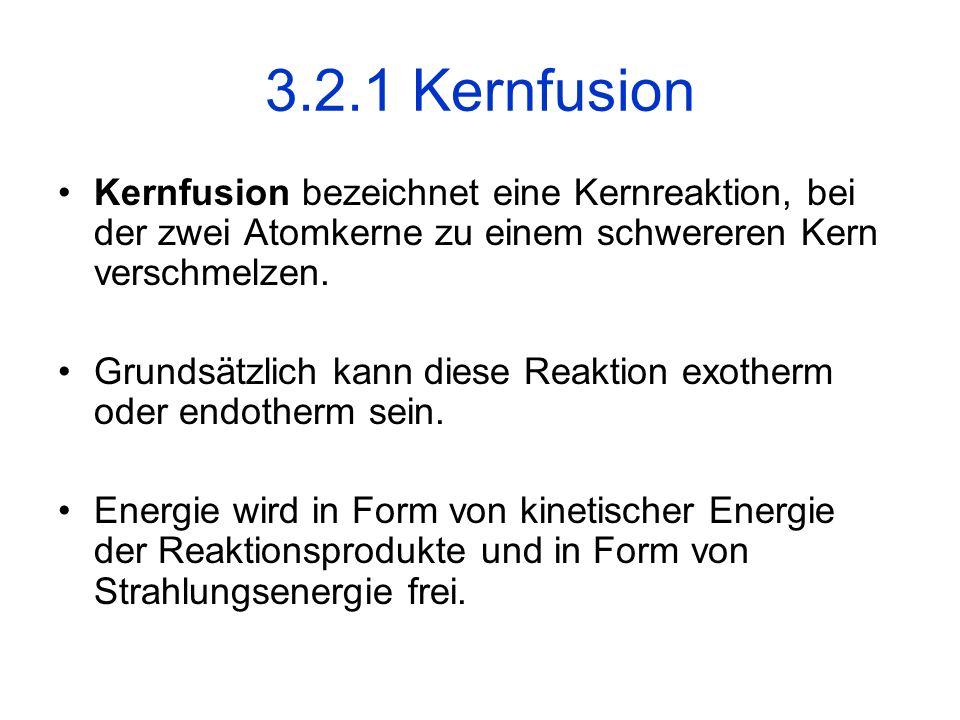 3.2.1 Kernfusion Kernfusion bezeichnet eine Kernreaktion, bei der zwei Atomkerne zu einem schwereren Kern verschmelzen. Grundsätzlich kann diese Reakt