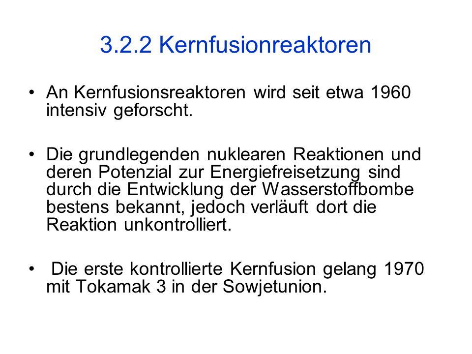 3.2.2 Kernfusionreaktoren An Kernfusionsreaktoren wird seit etwa 1960 intensiv geforscht. Die grundlegenden nuklearen Reaktionen und deren Potenzial z