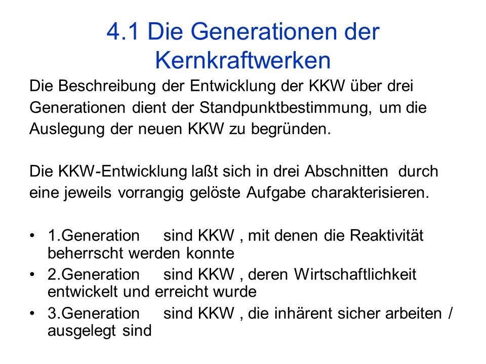 4.1 Die Generationen der Kernkraftwerken Die Beschreibung der Entwicklung der KKW über drei Generationen dient der Standpunktbestimmung, um die Ausleg