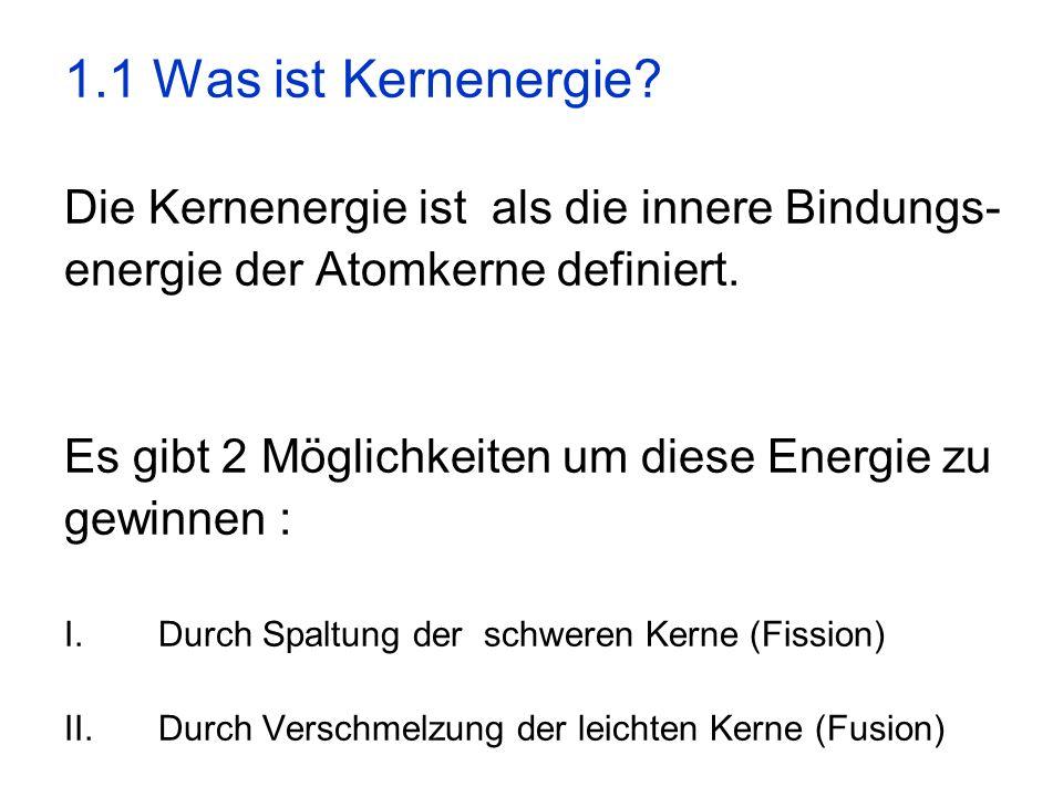 1.1 Was ist Kernenergie? Die Kernenergie ist als die innere Bindungs- energie der Atomkerne definiert. Es gibt 2 Möglichkeiten um diese Energie zu gew