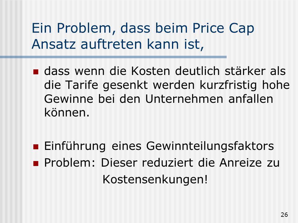 26 Ein Problem, dass beim Price Cap Ansatz auftreten kann ist, dass wenn die Kosten deutlich stärker als die Tarife gesenkt werden kurzfristig hohe Gewinne bei den Unternehmen anfallen können.