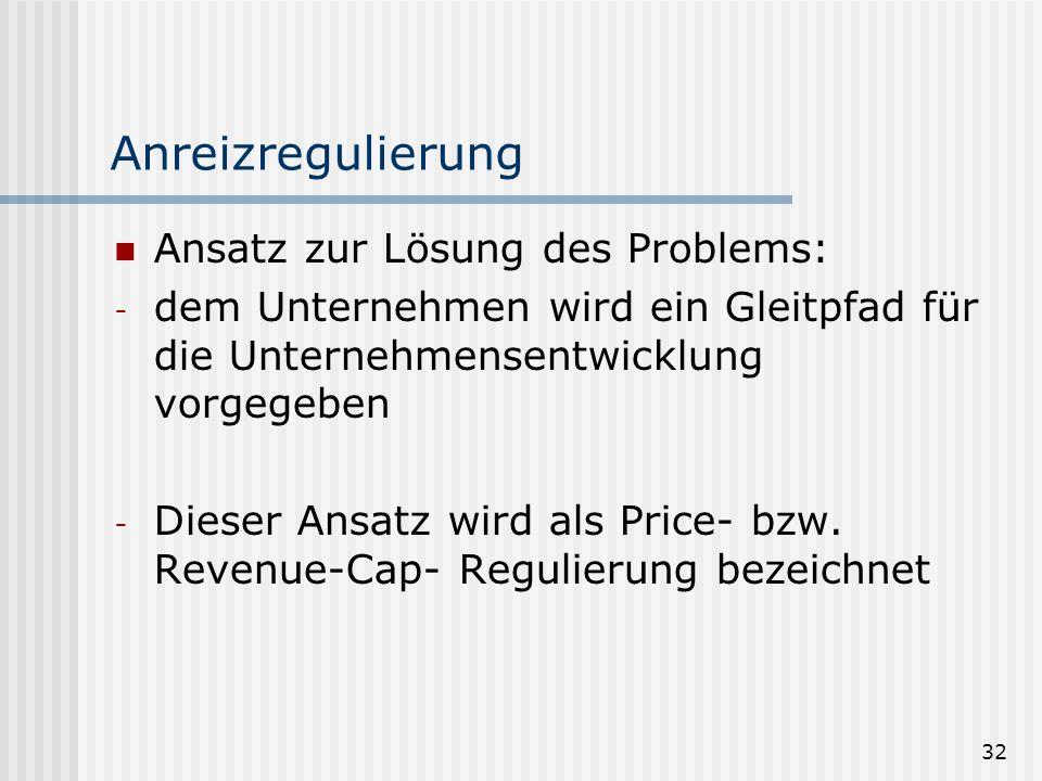 32 Anreizregulierung Ansatz zur Lösung des Problems: - dem Unternehmen wird ein Gleitpfad für die Unternehmensentwicklung vorgegeben - Dieser Ansatz wird als Price- bzw.