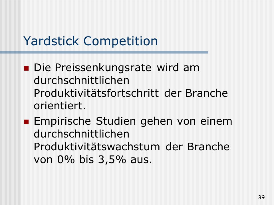 39 Yardstick Competition Die Preissenkungsrate wird am durchschnittlichen Produktivitätsfortschritt der Branche orientiert. Empirische Studien gehen v