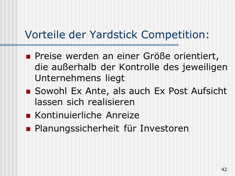 42 Vorteile der Yardstick Competition: Preise werden an einer Größe orientiert, die außerhalb der Kontrolle des jeweiligen Unternehmens liegt Sowohl Ex Ante, als auch Ex Post Aufsicht lassen sich realisieren Kontinuierliche Anreize Planungssicherheit für Investoren