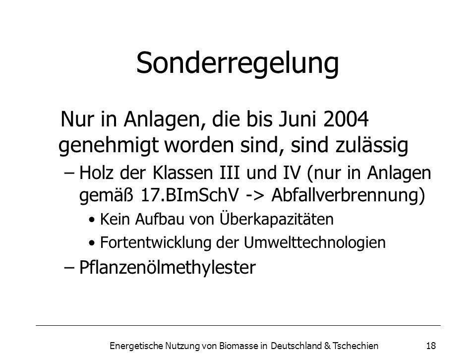 Energetische Nutzung von Biomasse in Deutschland & Tschechien18 Sonderregelung Nur in Anlagen, die bis Juni 2004 genehmigt worden sind, sind zulässig –Holz der Klassen III und IV (nur in Anlagen gemäß 17.BImSchV -> Abfallverbrennung) Kein Aufbau von Überkapazitäten Fortentwicklung der Umwelttechnologien –Pflanzenölmethylester