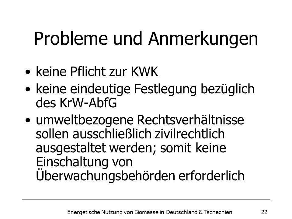 Energetische Nutzung von Biomasse in Deutschland & Tschechien22 Probleme und Anmerkungen keine Pflicht zur KWK keine eindeutige Festlegung bezüglich des KrW-AbfG umweltbezogene Rechtsverhältnisse sollen ausschließlich zivilrechtlich ausgestaltet werden; somit keine Einschaltung von Überwachungsbehörden erforderlich