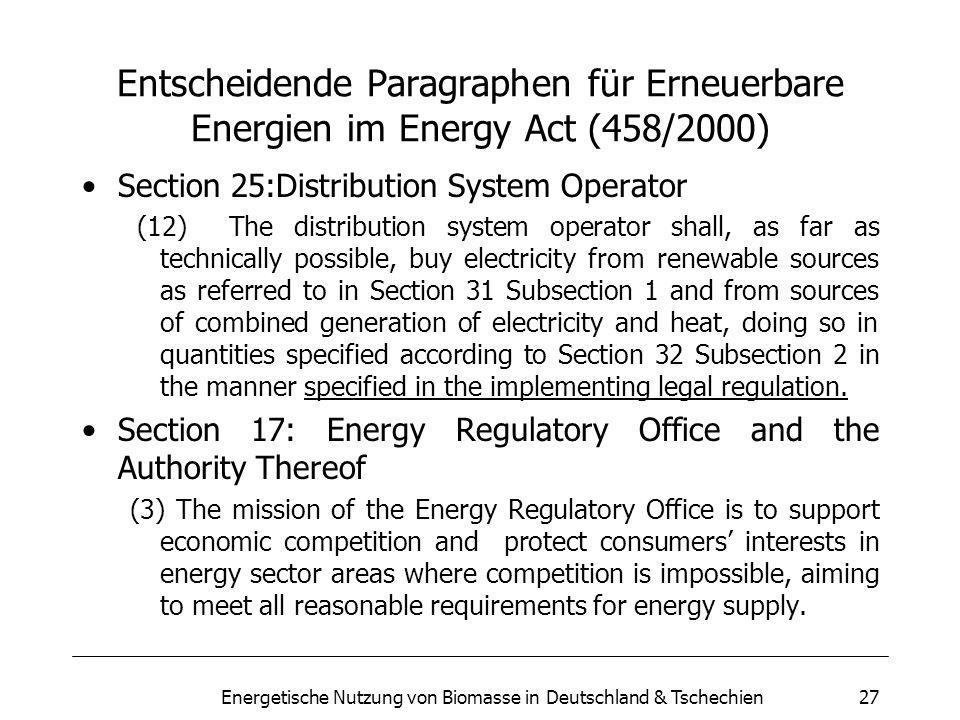 Energetische Nutzung von Biomasse in Deutschland & Tschechien27 Entscheidende Paragraphen für Erneuerbare Energien im Energy Act (458/2000) Section 25:Distribution System Operator (12) The distribution system operator shall, as far as technically possible, buy electricity from renewable sources as referred to in Section 31 Subsection 1 and from sources of combined generation of electricity and heat, doing so in quantities specified according to Section 32 Subsection 2 in the manner specified in the implementing legal regulation.