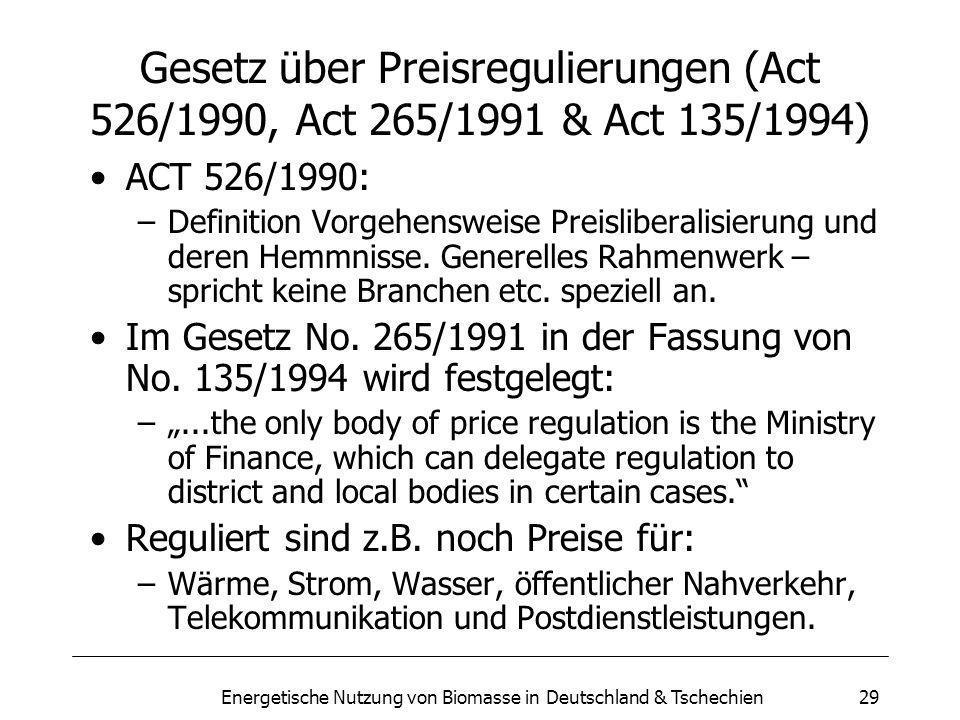 Energetische Nutzung von Biomasse in Deutschland & Tschechien29 Gesetz über Preisregulierungen (Act 526/1990, Act 265/1991 & Act 135/1994) ACT 526/1990: –Definition Vorgehensweise Preisliberalisierung und deren Hemmnisse.