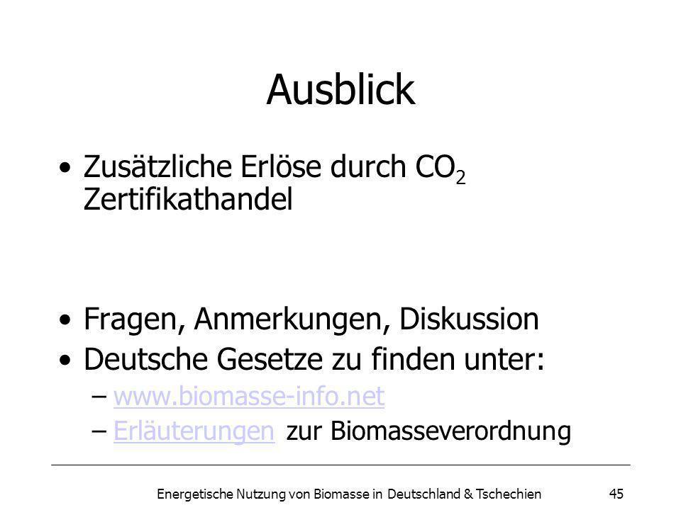 Energetische Nutzung von Biomasse in Deutschland & Tschechien45 Ausblick Zusätzliche Erlöse durch CO 2 Zertifikathandel Fragen, Anmerkungen, Diskussion Deutsche Gesetze zu finden unter: –www.biomasse-info.netwww.biomasse-info.net –Erläuterungen zur BiomasseverordnungErläuterungen