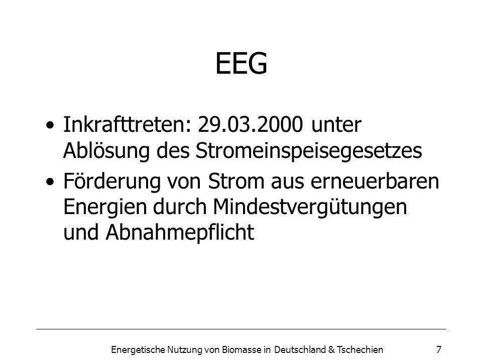 Energetische Nutzung von Biomasse in Deutschland & Tschechien7 EEG Inkrafttreten: 29.03.2000 unter Ablösung des Stromeinspeisegesetzes Förderung von Strom aus erneuerbaren Energien durch Mindestvergütungen und Abnahmepflicht