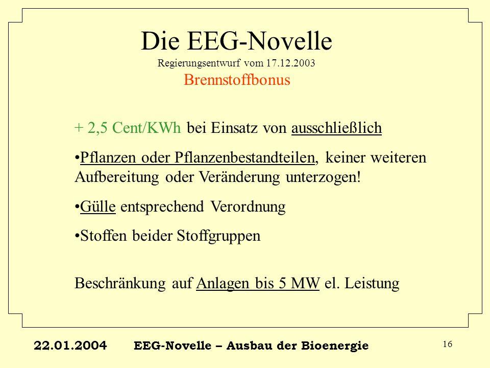 22.01.2004EEG-Novelle – Ausbau der Bioenergie 16 Die EEG-Novelle Regierungsentwurf vom 17.12.2003 Brennstoffbonus + 2,5 Cent/KWh bei Einsatz von aussc