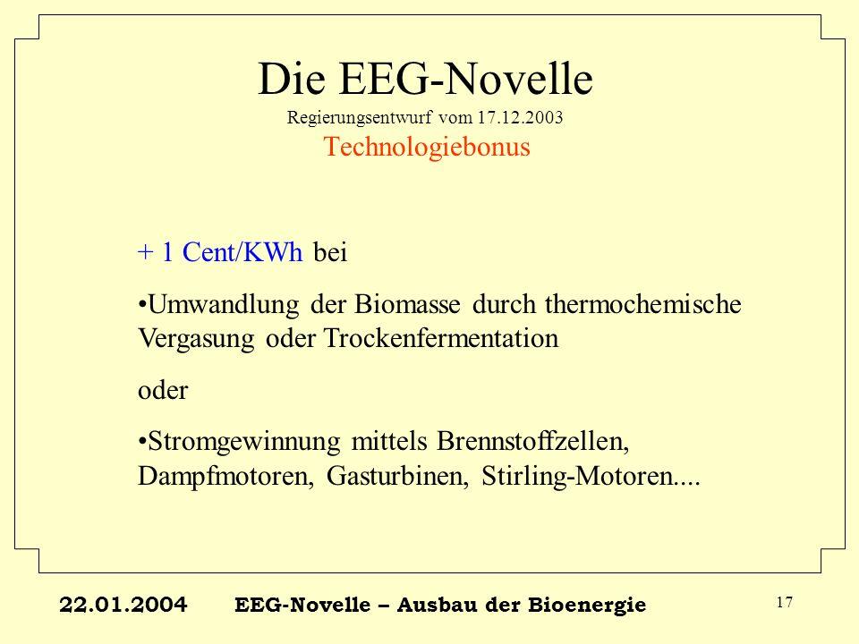 22.01.2004EEG-Novelle – Ausbau der Bioenergie 17 Die EEG-Novelle Regierungsentwurf vom 17.12.2003 Technologiebonus + 1 Cent/KWh bei Umwandlung der Bio