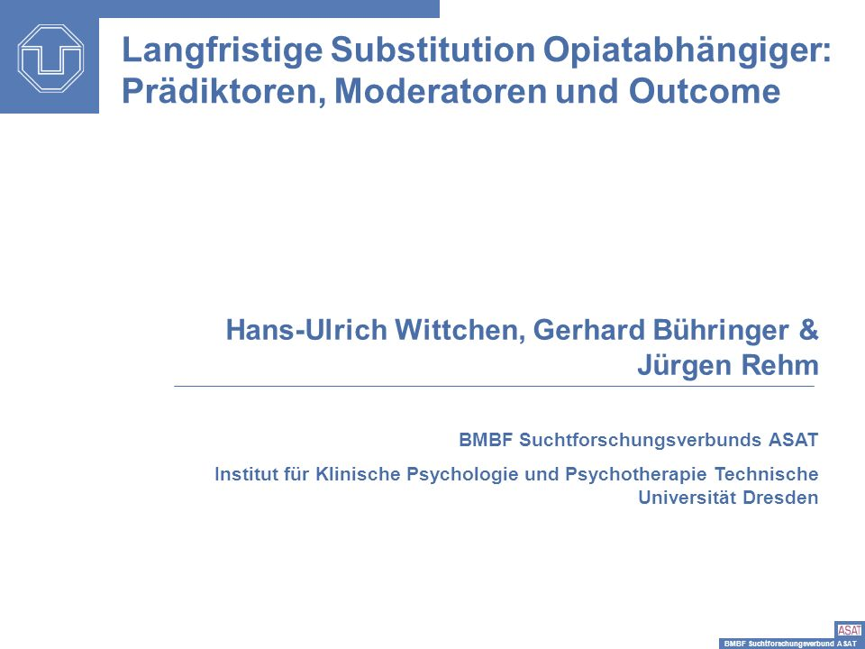 BMBF Suchtforschungsverbund ASAT Langfristige Substitution Opiatabhängiger: Prädiktoren, Moderatoren und Outcome Hans-Ulrich Wittchen, Gerhard Bühring