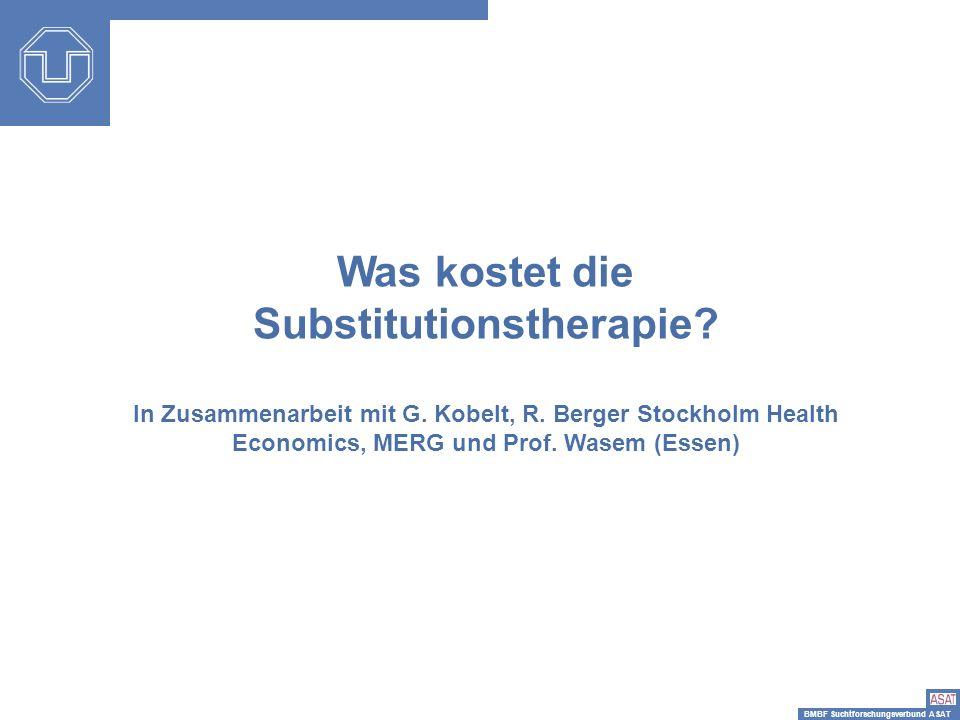BMBF Suchtforschungsverbund ASAT Was kostet die Substitutionstherapie? In Zusammenarbeit mit G. Kobelt, R. Berger Stockholm Health Economics, MERG und