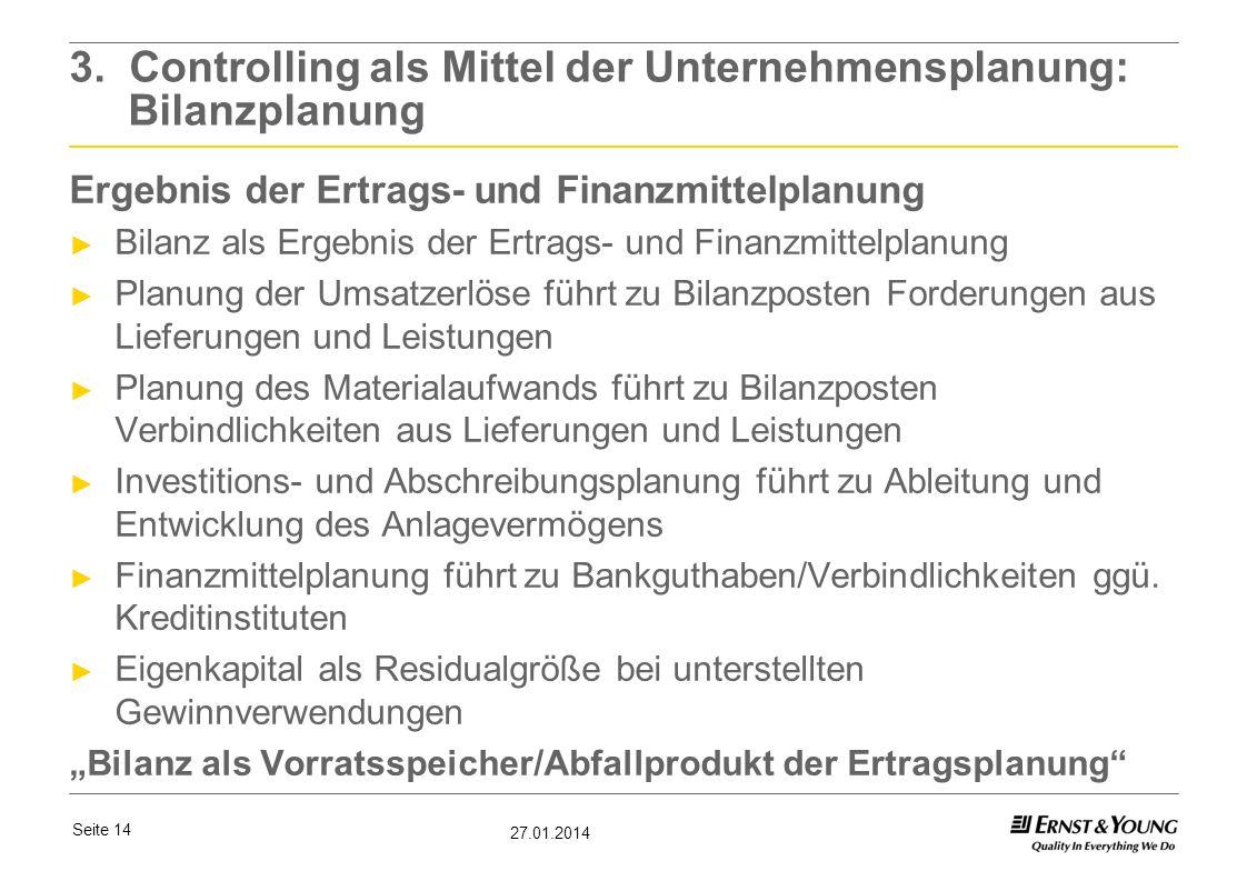 Seite 14 27.01.2014 3. Controlling als Mittel der Unternehmensplanung: Bilanzplanung Ergebnis der Ertrags- und Finanzmittelplanung Bilanz als Ergebnis