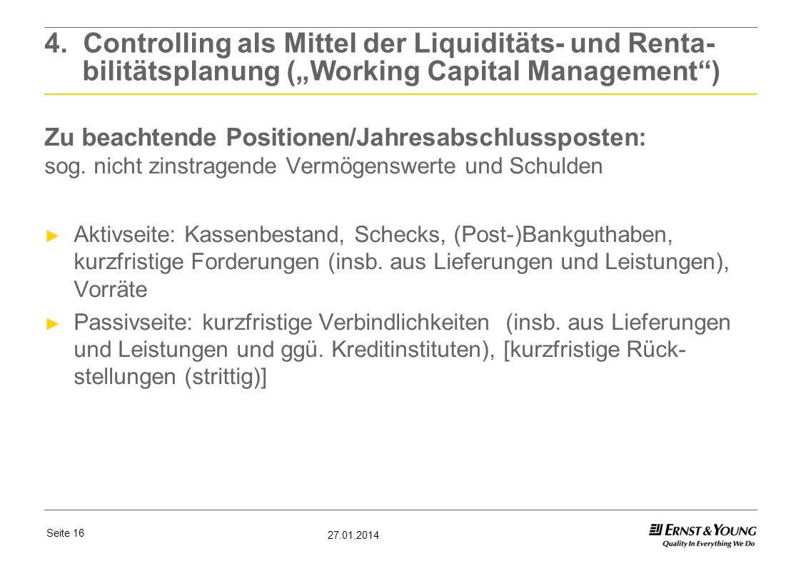 Seite 16 27.01.2014 4. Controlling als Mittel der Liquiditäts- und Renta- bilitätsplanung (Working Capital Management) Zu beachtende Positionen/Jahres