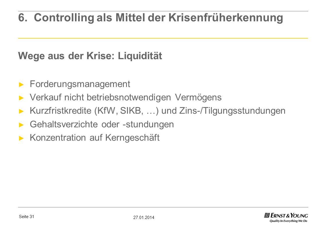 Seite 31 27.01.2014 6. Controlling als Mittel der Krisenfrüherkennung Wege aus der Krise: Liquidität Forderungsmanagement Verkauf nicht betriebsnotwen