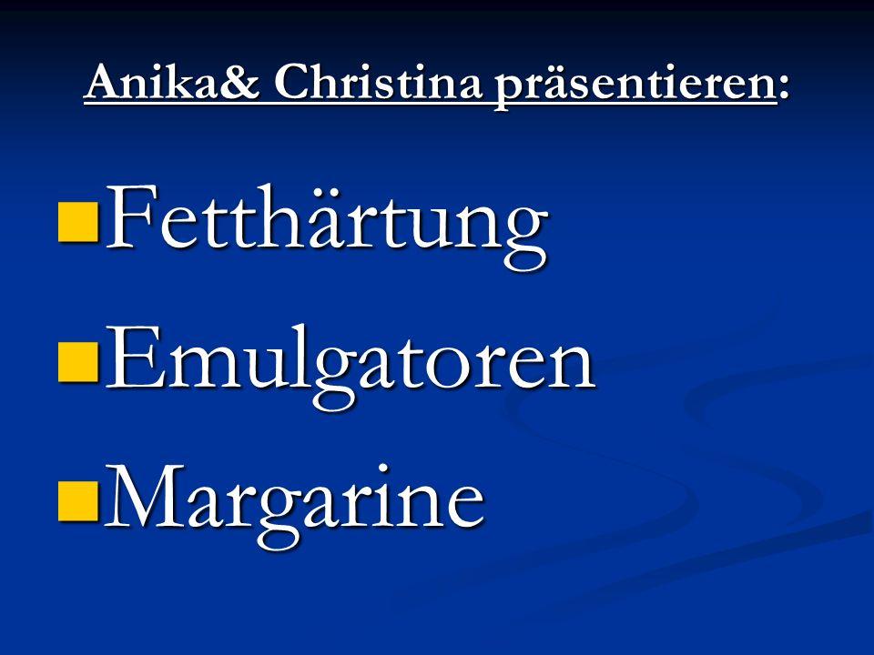 Anika& Christina präsentieren: Fetthärtung Fetthärtung Emulgatoren Emulgatoren Margarine Margarine