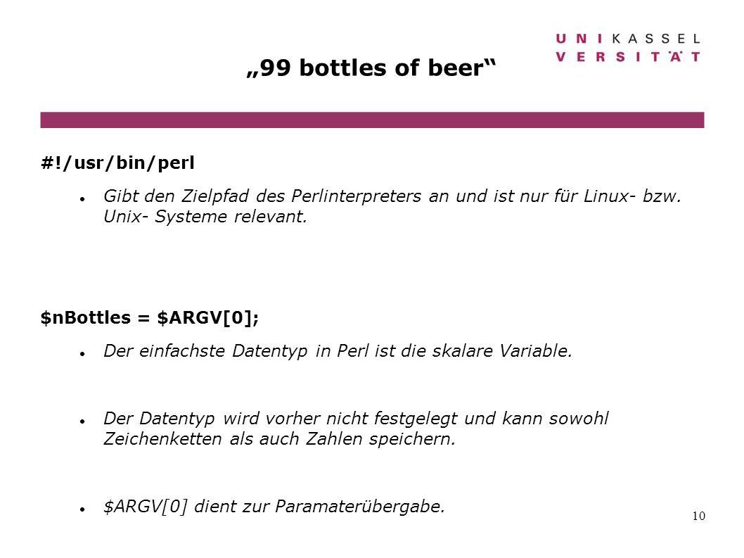 10 99 bottles of beer #!/usr/bin/perl Gibt den Zielpfad des Perlinterpreters an und ist nur für Linux- bzw. Unix- Systeme relevant. $nBottles = $ARGV[