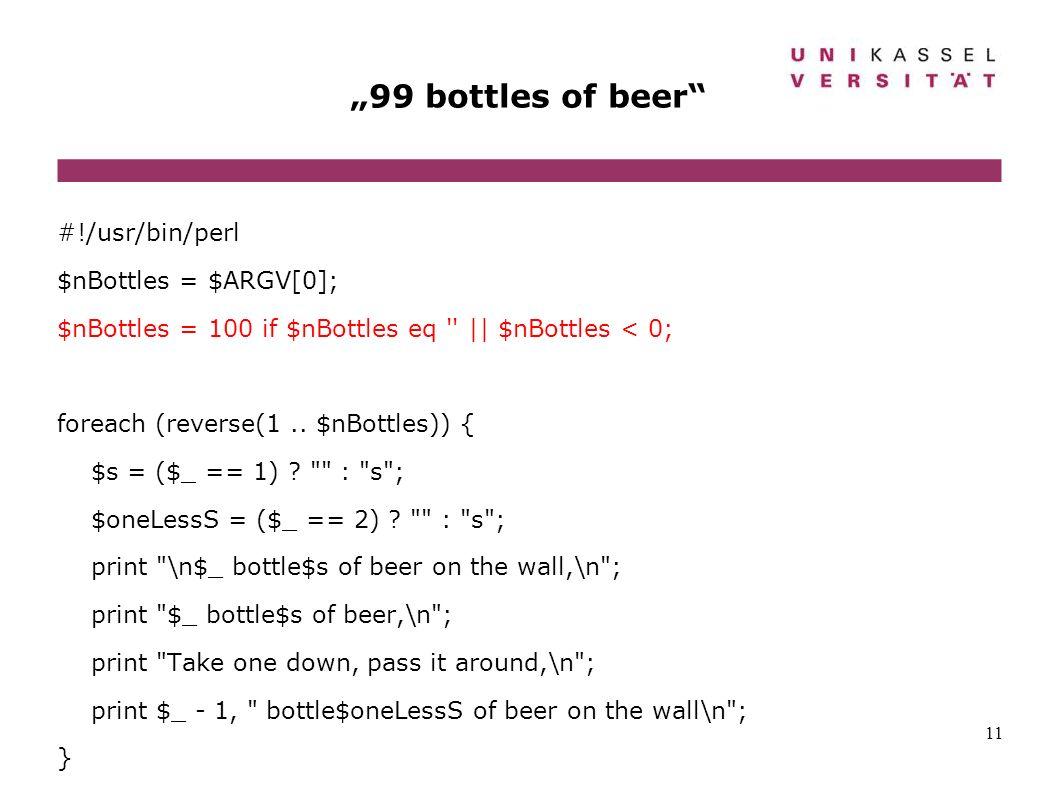 11 99 bottles of beer #!/usr/bin/perl $nBottles = $ARGV[0]; $nBottles = 100 if $nBottles eq '' || $nBottles < 0; foreach (reverse(1.. $nBottles)) { $s