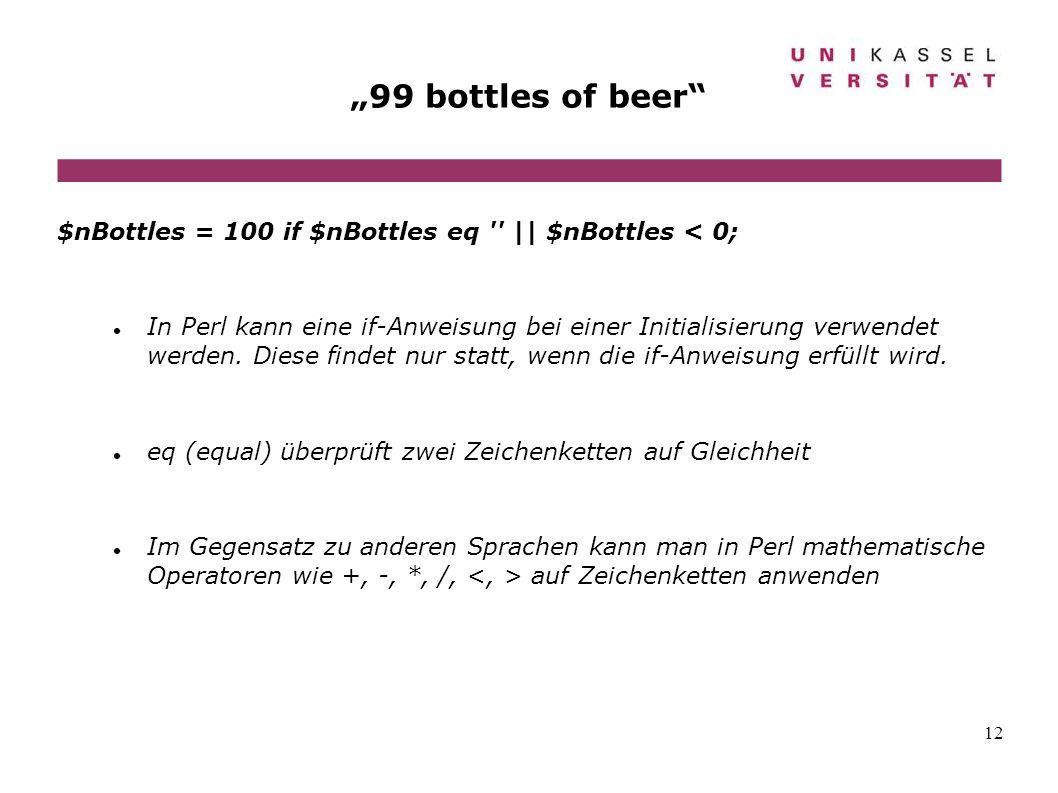 12 99 bottles of beer $nBottles = 100 if $nBottles eq '' || $nBottles < 0; In Perl kann eine if-Anweisung bei einer Initialisierung verwendet werden.