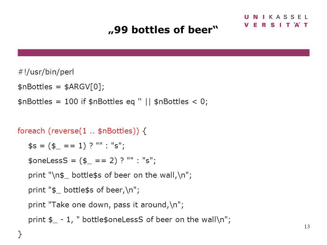 13 99 bottles of beer #!/usr/bin/perl $nBottles = $ARGV[0]; $nBottles = 100 if $nBottles eq '' || $nBottles < 0; foreach (reverse(1.. $nBottles)) { $s