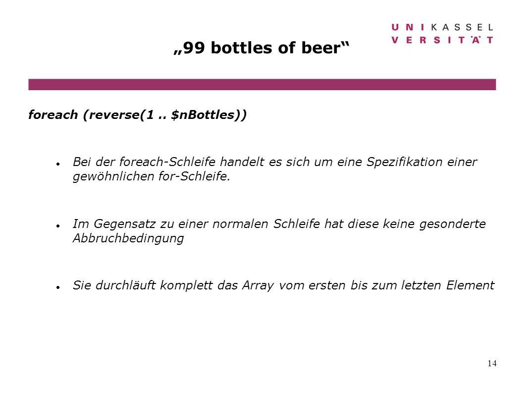 14 99 bottles of beer foreach (reverse(1.. $nBottles)) Bei der foreach-Schleife handelt es sich um eine Spezifikation einer gewöhnlichen for-Schleife.