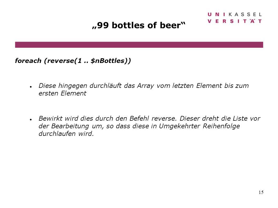 15 99 bottles of beer foreach (reverse(1.. $nBottles)) Diese hingegen durchläuft das Array vom letzten Element bis zum ersten Element Bewirkt wird die