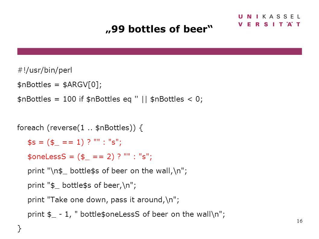 16 99 bottles of beer #!/usr/bin/perl $nBottles = $ARGV[0]; $nBottles = 100 if $nBottles eq '' || $nBottles < 0; foreach (reverse(1.. $nBottles)) { $s