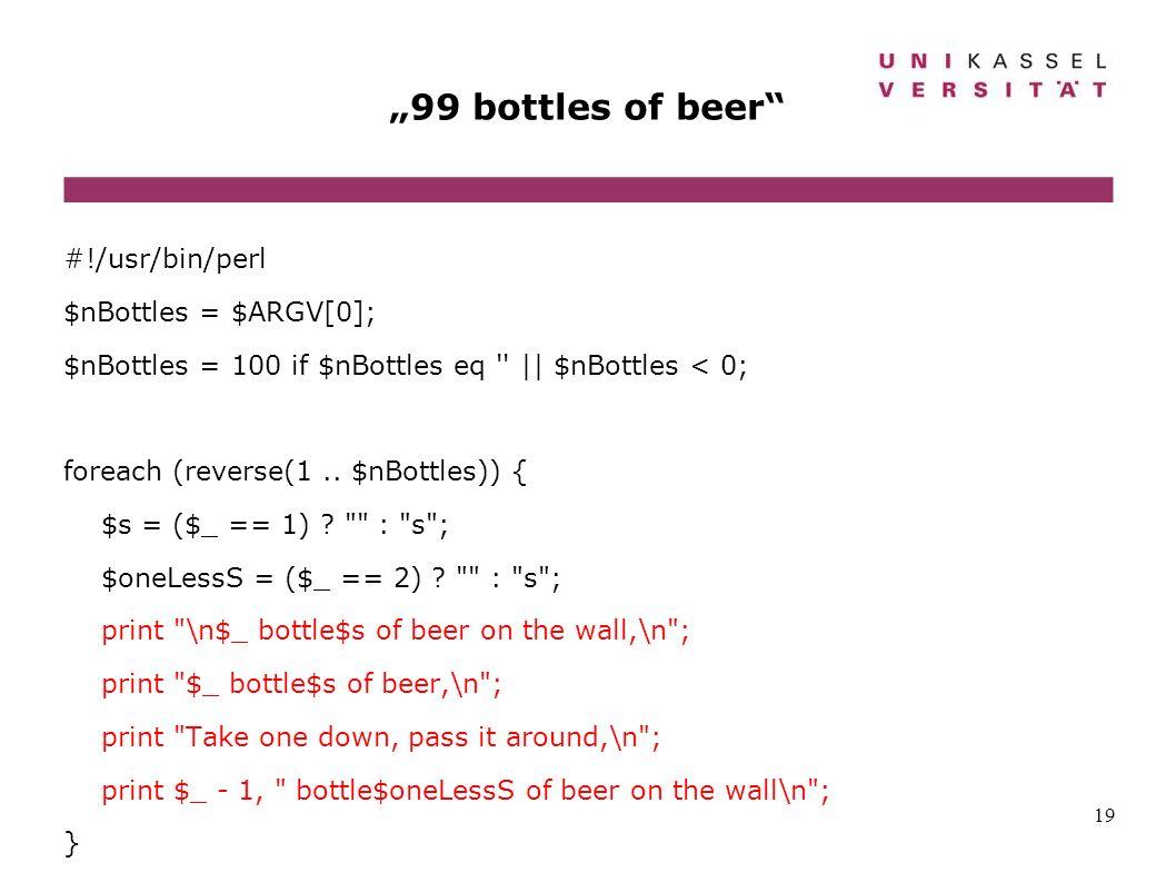 19 99 bottles of beer #!/usr/bin/perl $nBottles = $ARGV[0]; $nBottles = 100 if $nBottles eq '' || $nBottles < 0; foreach (reverse(1.. $nBottles)) { $s
