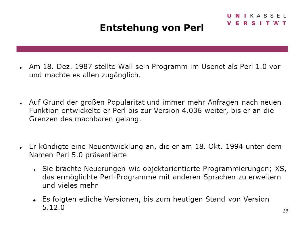 25 Entstehung von Perl Am 18. Dez. 1987 stellte Wall sein Programm im Usenet als Perl 1.0 vor und machte es allen zugänglich. Auf Grund der großen Pop