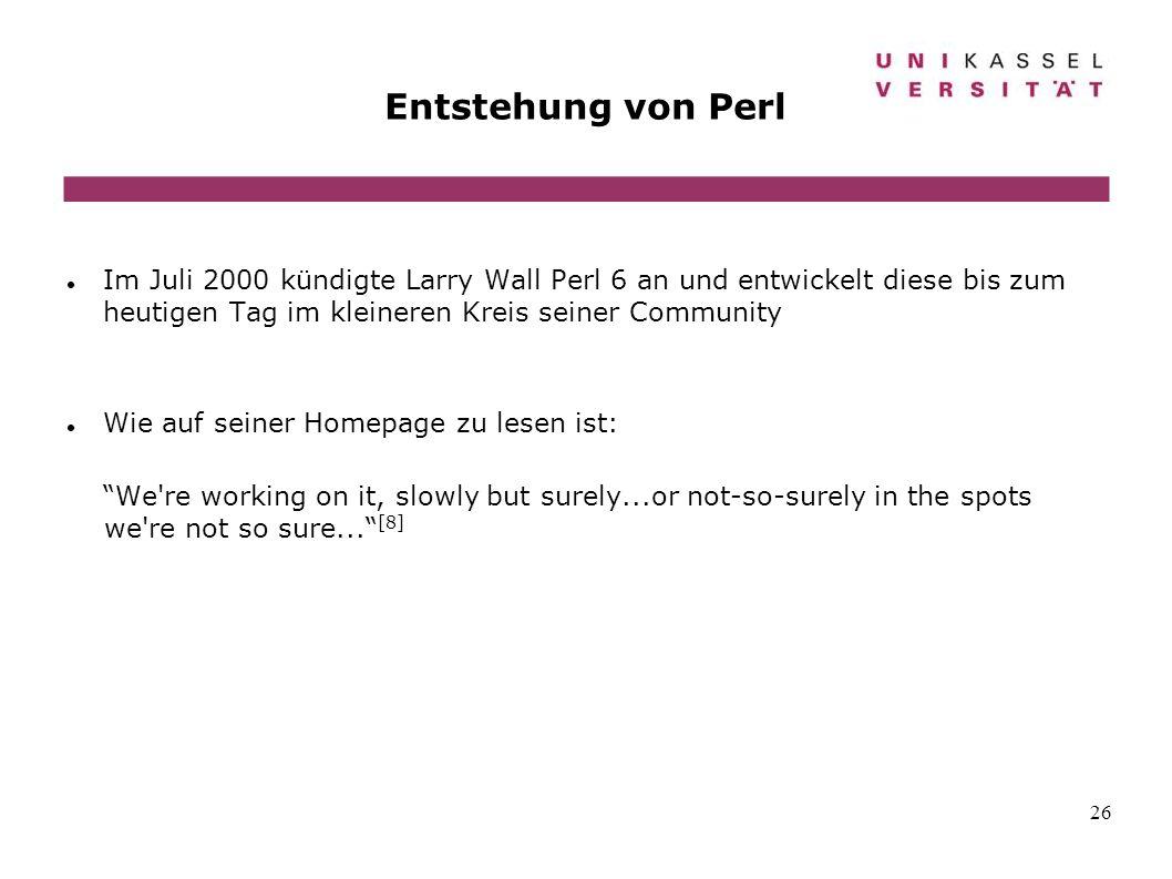 26 Entstehung von Perl Im Juli 2000 kündigte Larry Wall Perl 6 an und entwickelt diese bis zum heutigen Tag im kleineren Kreis seiner Community Wie au