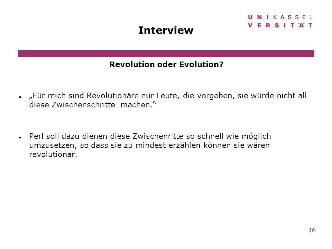 36 Interview Revolution oder Evolution? Für mich sind Revolutionäre nur Leute, die vorgeben, sie würde nicht all diese Zwischenschritte machen. Perl s