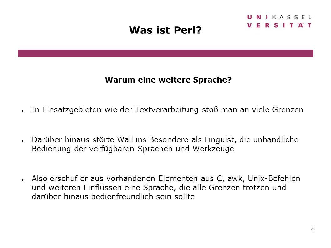 4 Was ist Perl? Warum eine weitere Sprache? In Einsatzgebieten wie der Textverarbeitung stoß man an viele Grenzen Darüber hinaus störte Wall ins Beson