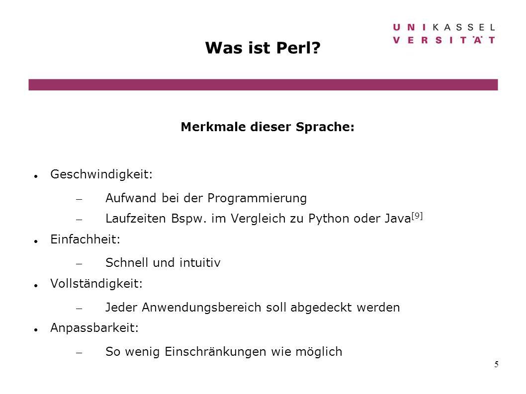 5 Was ist Perl? Merkmale dieser Sprache: Geschwindigkeit: – Aufwand bei der Programmierung – Laufzeiten Bspw. im Vergleich zu Python oder Java [9] Ein