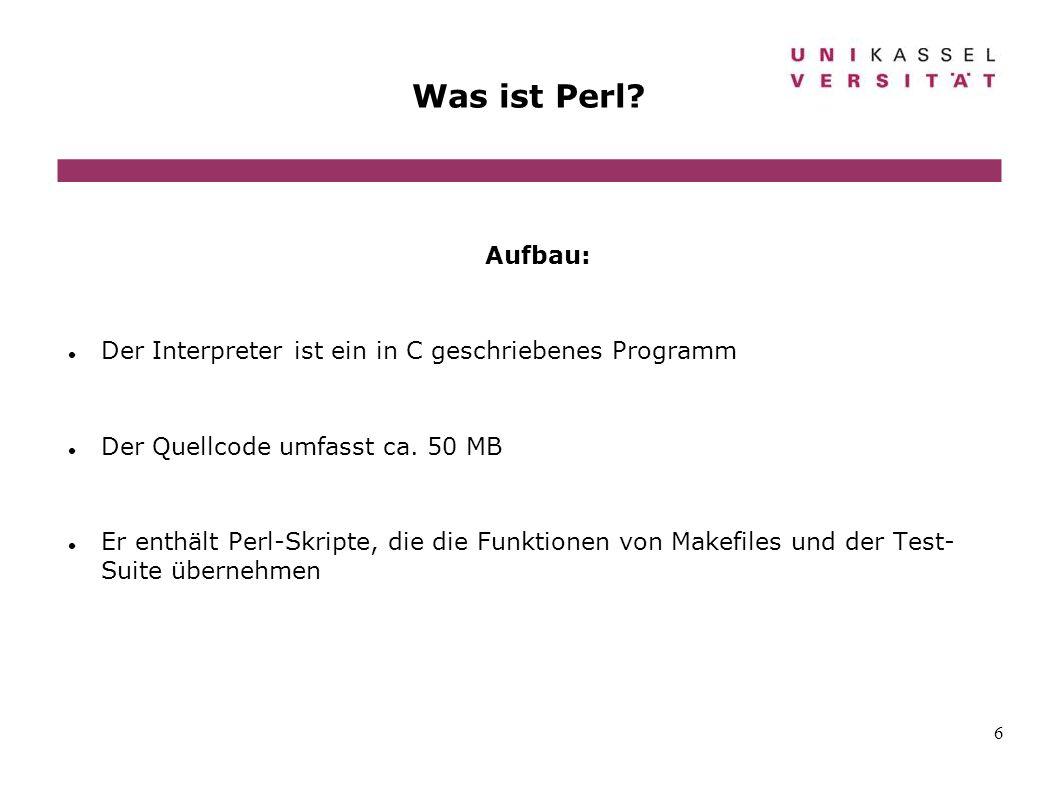 6 Was ist Perl? Aufbau: Der Interpreter ist ein in C geschriebenes Programm Der Quellcode umfasst ca. 50 MB Er enthält Perl-Skripte, die die Funktione