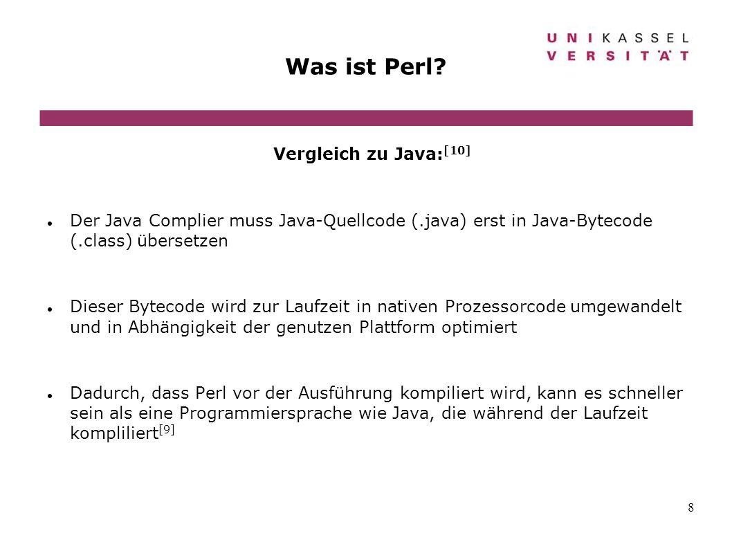 8 Was ist Perl? Vergleich zu Java: [10] Der Java Complier muss Java-Quellcode (.java) erst in Java-Bytecode (.class) übersetzen Dieser Bytecode wird z