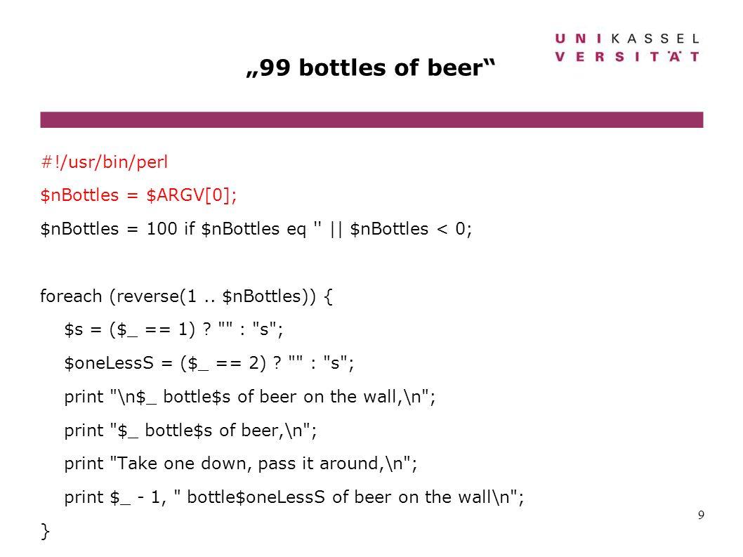 9 99 bottles of beer #!/usr/bin/perl $nBottles = $ARGV[0]; $nBottles = 100 if $nBottles eq '' || $nBottles < 0; foreach (reverse(1.. $nBottles)) { $s