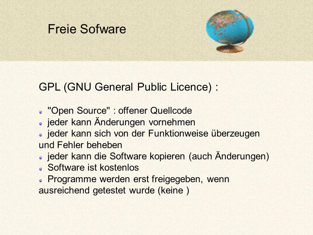 Freie Sofware GPL (GNU General Public Licence) : Open Source : offener Quellcode jeder kann Änderungen vornehmen jeder kann sich von der Funktionweise überzeugen und Fehler beheben jeder kann die Software kopieren (auch Änderungen) Software ist kostenlos Programme werden erst freigegeben, wenn ausreichend getestet wurde (keine )