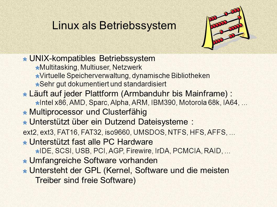Linux als Betriebssystem UNIX-kompatibles Betriebssystem Multitasking, Multiuser, Netzwerk Virtuelle Speicherverwaltung, dynamische Bibliotheken Sehr gut dokumentiert und standardisiert Läuft auf jeder Plattform (Armbanduhr bis Mainframe) : Intel x86, AMD, Sparc, Alpha, ARM, IBM390, Motorola 68k, IA64,...